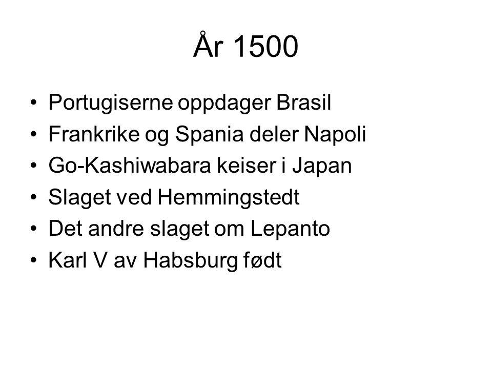År 1500 Portugiserne oppdager Brasil Frankrike og Spania deler Napoli Go-Kashiwabara keiser i Japan Slaget ved Hemmingstedt Det andre slaget om Lepanto Karl V av Habsburg født