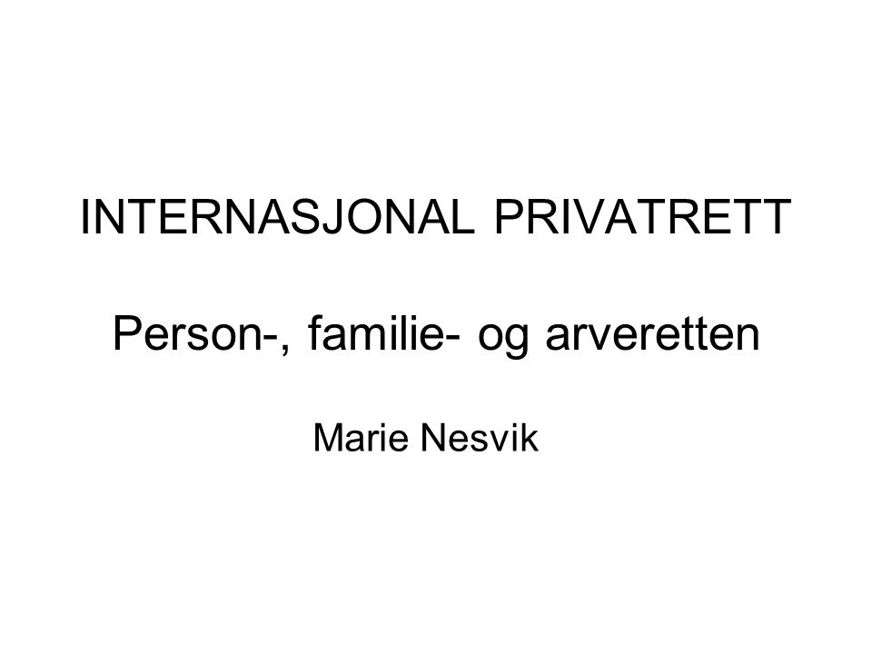 INTERNASJONAL PRIVATRETT Person-, familie- og arveretten Marie Nesvik