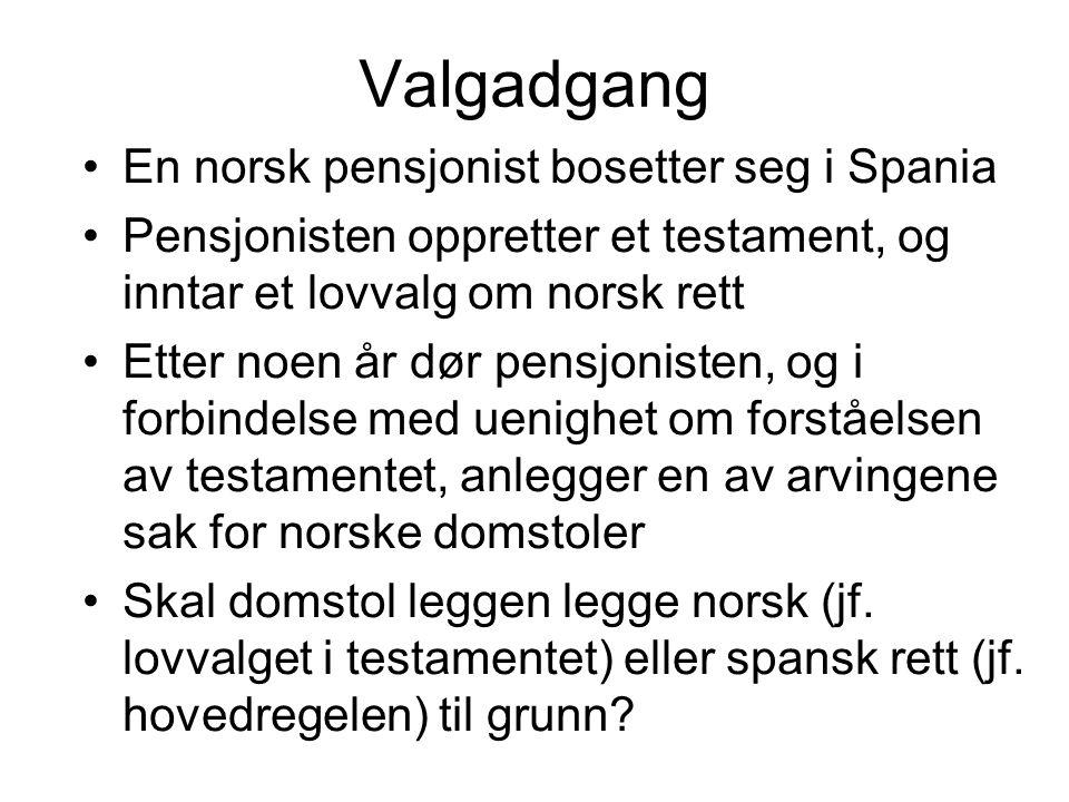 Valgadgang En norsk pensjonist bosetter seg i Spania Pensjonisten oppretter et testament, og inntar et lovvalg om norsk rett Etter noen år dør pensjon