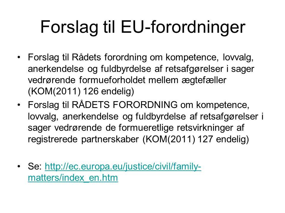 Forslag til EU-forordninger Forslag til Rådets forordning om kompetence, lovvalg, anerkendelse og fuldbyrdelse af retsafgørelser i sager vedrørende formueforholdet mellem ægtefæller (KOM(2011) 126 endelig) Forslag til RÅDETS FORORDNING om kompetence, lovvalg, anerkendelse og fuldbyrdelse af retsafgørelser i sager vedrørende de formueretlige retsvirkninger af registrerede partnerskaber (KOM(2011) 127 endelig) Se: http://ec.europa.eu/justice/civil/family- matters/index_en.htmhttp://ec.europa.eu/justice/civil/family- matters/index_en.htm