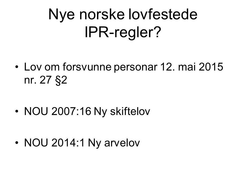 Nye norske lovfestede IPR-regler? Lov om forsvunne personar 12. mai 2015 nr. 27 §2 NOU 2007:16 Ny skiftelov NOU 2014:1 Ny arvelov