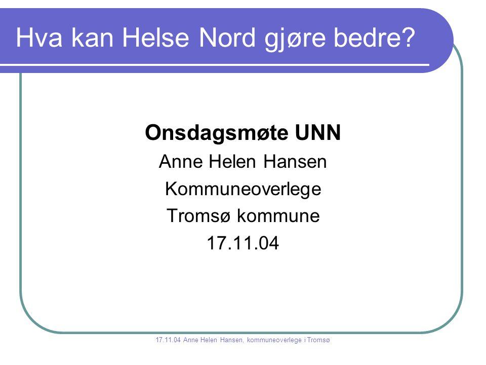 Hva kan Helse Nord gjøre bedre? Onsdagsmøte UNN Anne Helen Hansen Kommuneoverlege Tromsø kommune 17.11.04 17.11.04 Anne Helen Hansen, kommuneoverlege