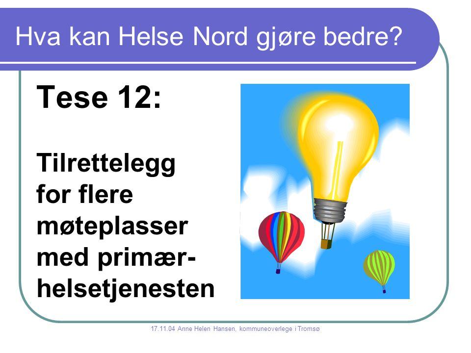 Hva kan Helse Nord gjøre bedre? Tese 12: Tilrettelegg for flere møteplasser med primær- helsetjenesten 17.11.04 Anne Helen Hansen, kommuneoverlege i T