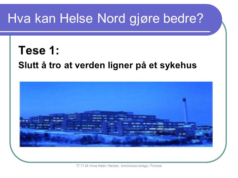 Hva kan Helse Nord gjøre bedre? Tese 1: Slutt å tro at verden ligner på et sykehus 17.11.04 Anne Helen Hansen, kommuneoverlege i Tromsø