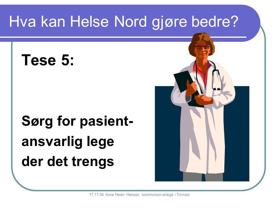 Hva kan Helse Nord gjøre bedre? Tese 5: Sørg for pasient- ansvarlig lege der det trengs 17.11.04 Anne Helen Hansen, kommuneoverlege i Tromsø