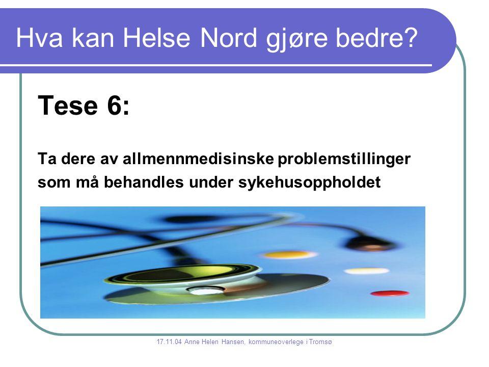 Hva kan Helse Nord gjøre bedre? Tese 6: Ta dere av allmennmedisinske problemstillinger som må behandles under sykehusoppholdet 17.11.04 Anne Helen Han
