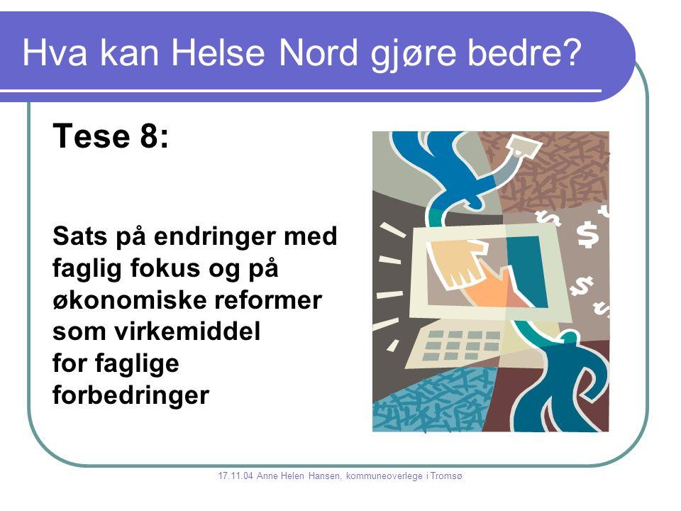 Hva kan Helse Nord gjøre bedre? Tese 8: Sats på endringer med faglig fokus og på økonomiske reformer som virkemiddel for faglige forbedringer 17.11.04