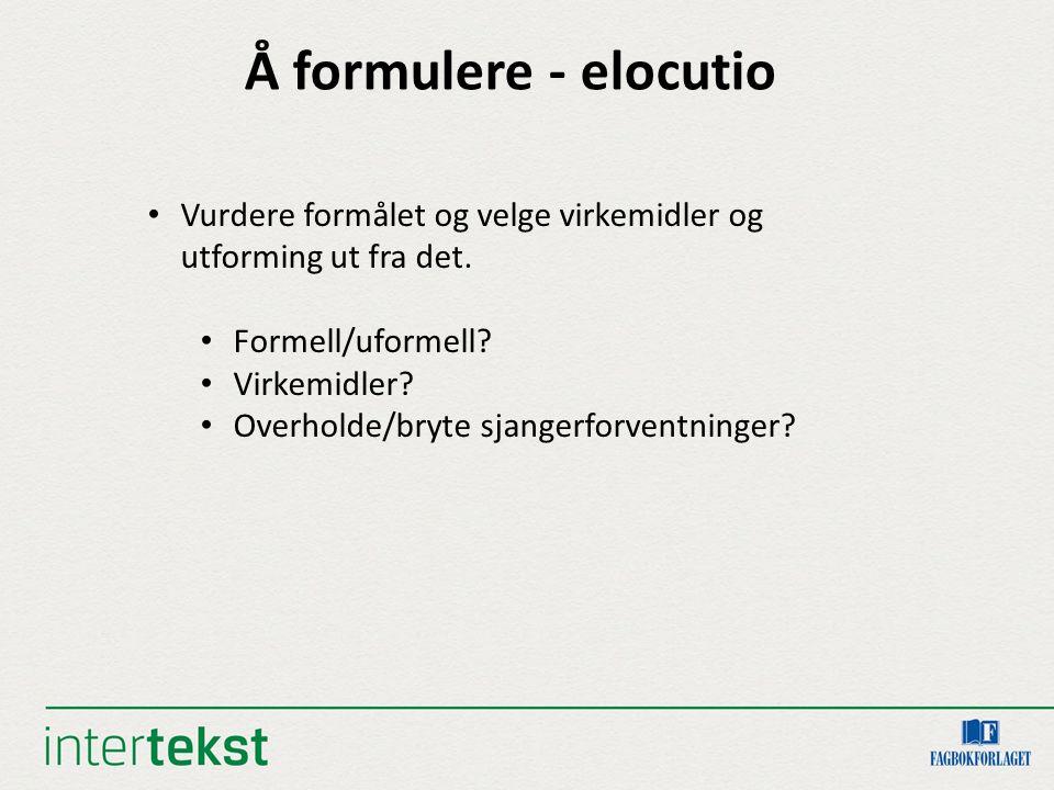 Å formulere - elocutio Vurdere formålet og velge virkemidler og utforming ut fra det. Formell/uformell? Virkemidler? Overholde/bryte sjangerforventnin
