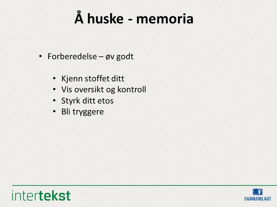 Å huske - memoria Forberedelse – øv godt Kjenn stoffet ditt Vis oversikt og kontroll Styrk ditt etos Bli tryggere
