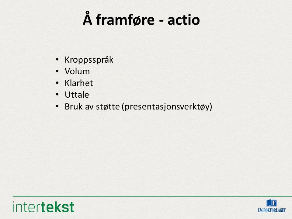 Å framføre - actio Kroppsspråk Volum Klarhet Uttale Bruk av støtte (presentasjonsverktøy)