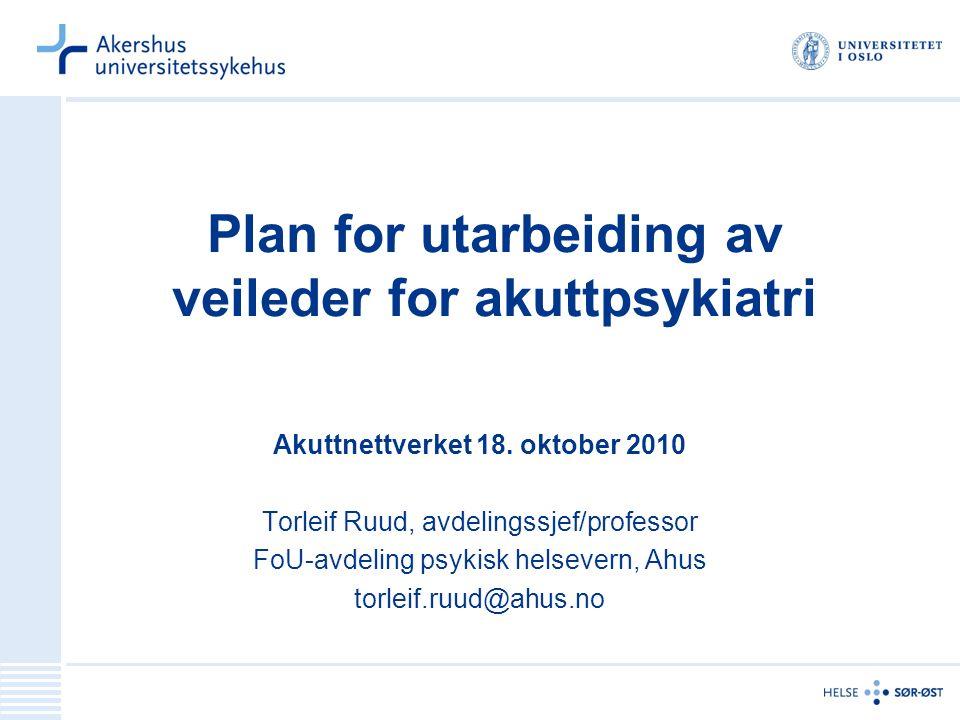 Plan for utarbeiding av veileder for akuttpsykiatri Akuttnettverket 18. oktober 2010 Torleif Ruud, avdelingssjef/professor FoU-avdeling psykisk helsev