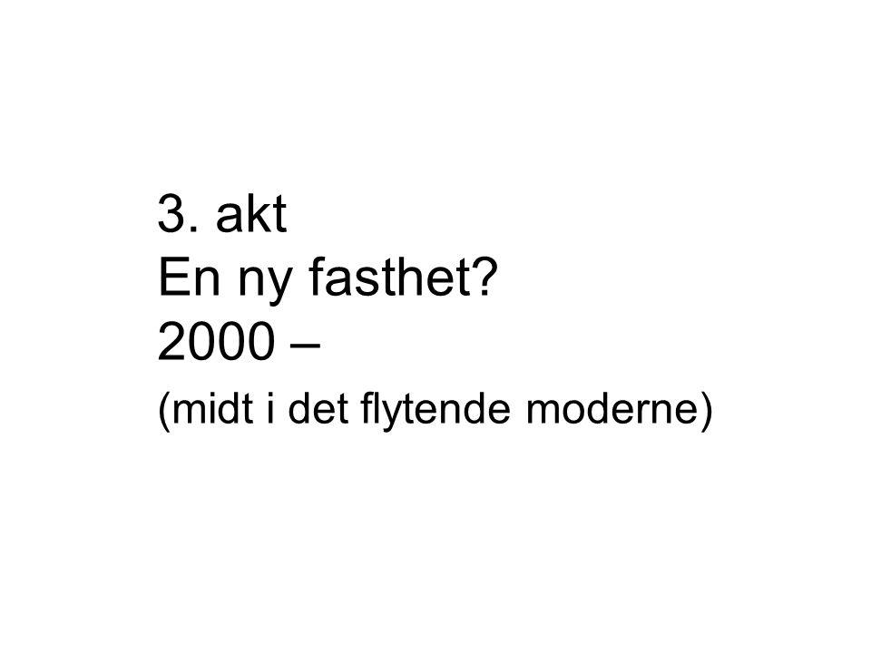 3. akt En ny fasthet 2000 – (midt i det flytende moderne)