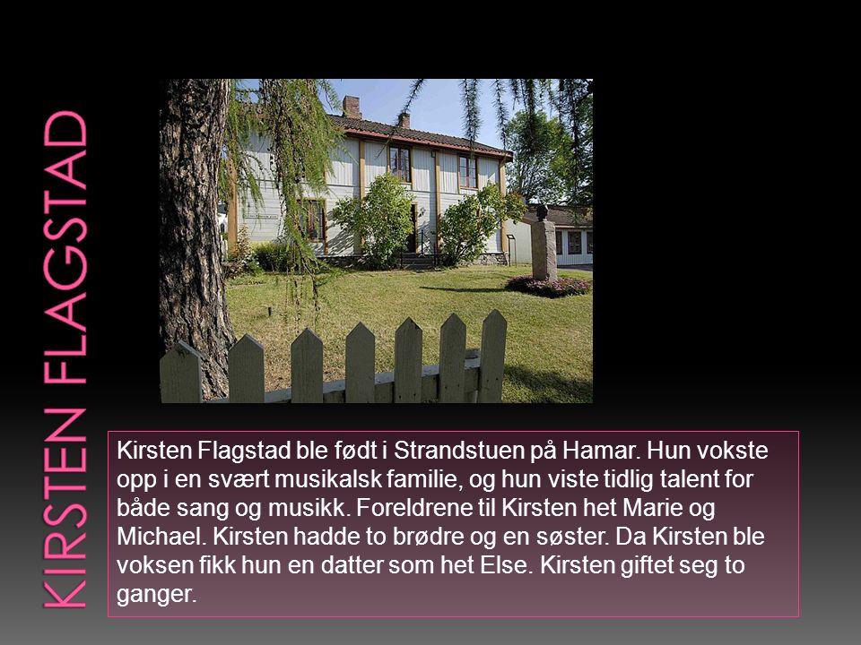 Kirsten Flagstad ble født i Strandstuen på Hamar. Hun vokste opp i en svært musikalsk familie, og hun viste tidlig talent for både sang og musikk. For