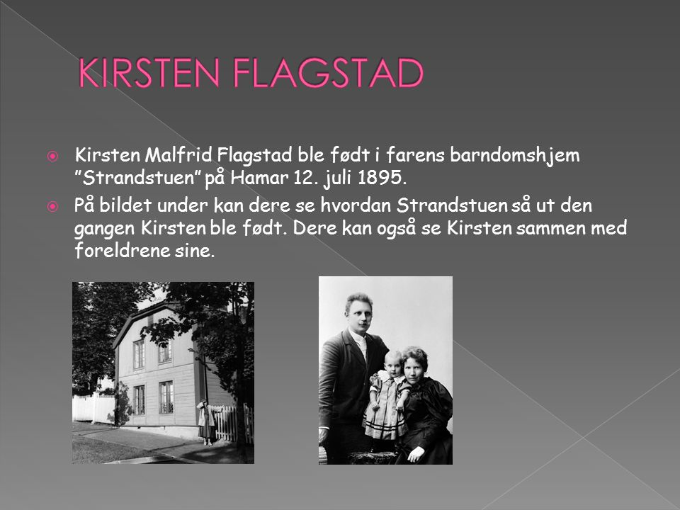  Kirsten Malfrid Flagstad ble født i farens barndomshjem Strandstuen på Hamar 12.