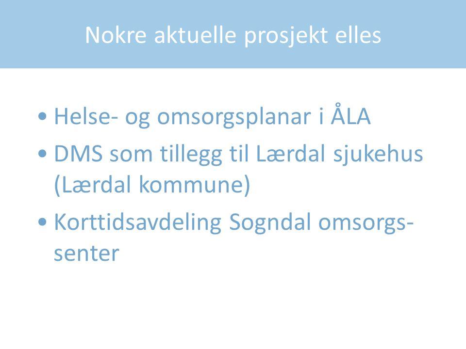 Nokre aktuelle prosjekt elles Helse- og omsorgsplanar i ÅLA DMS som tillegg til Lærdal sjukehus (Lærdal kommune) Korttidsavdeling Sogndal omsorgs- senter