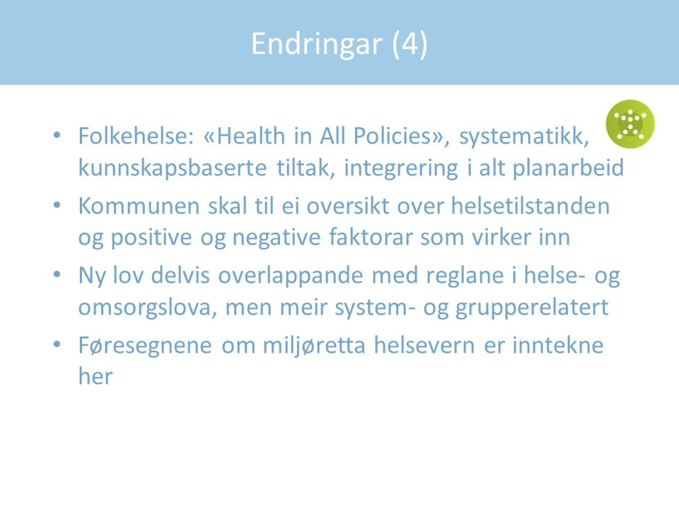 Folkehelse: «Health in All Policies», systematikk, kunnskapsbaserte tiltak, integrering i alt planarbeid Kommunen skal til ei oversikt over helsetilstanden og positive og negative faktorar som virker inn Ny lov delvis overlappande med reglane i helse- og omsorgslova, men meir system- og grupperelatert Føresegnene om miljøretta helsevern er inntekne her Endringar (4)