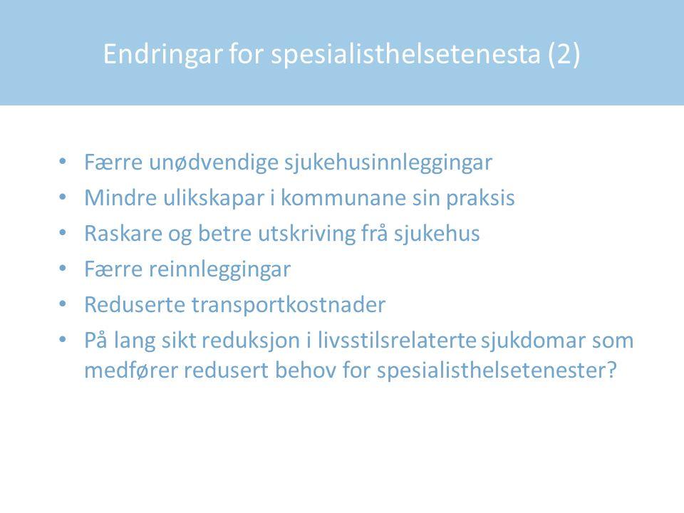Endringar for spesialisthelsetenesta (2) Færre unødvendige sjukehusinnleggingar Mindre ulikskapar i kommunane sin praksis Raskare og betre utskriving frå sjukehus Færre reinnleggingar Reduserte transportkostnader På lang sikt reduksjon i livsstilsrelaterte sjukdomar som medfører redusert behov for spesialisthelsetenester