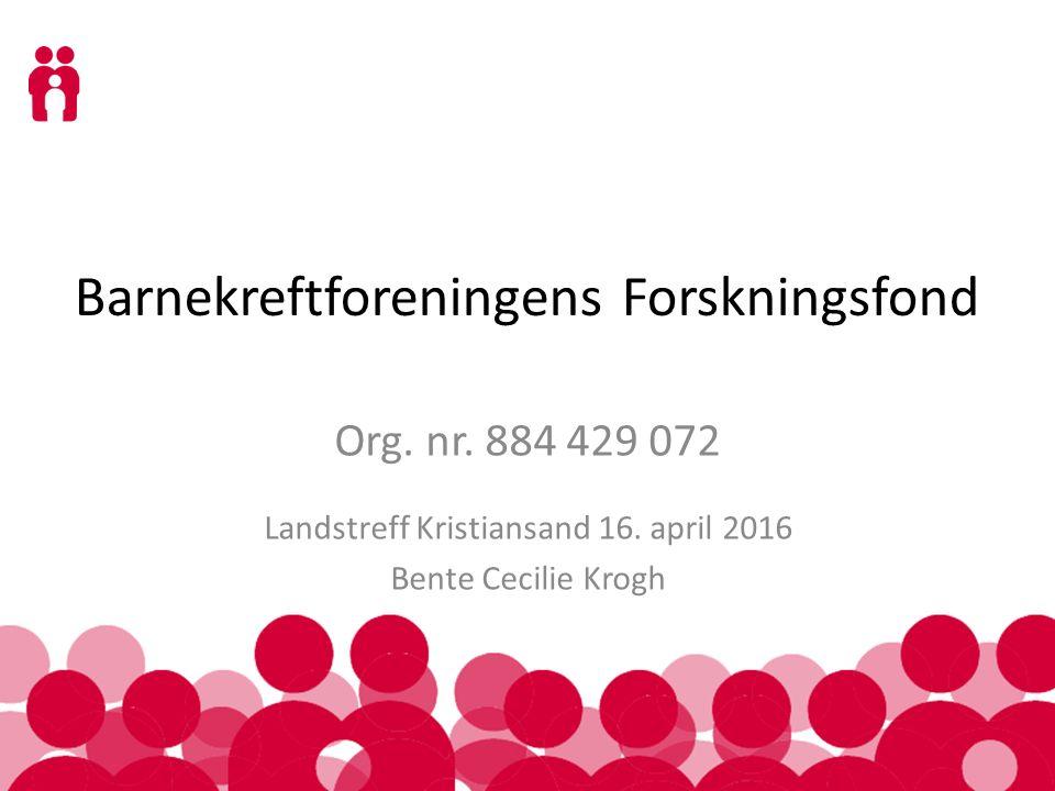 Barnekreftforeningens Forskningsfond Org. nr. 884 429 072 Landstreff Kristiansand 16. april 2016 Bente Cecilie Krogh