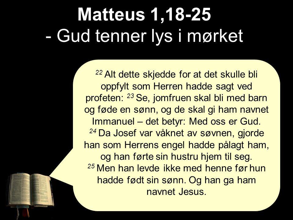 Matteus 1,18-25 Matteus 1,18-25 - Gud tenner lys i mørket 22 Alt dette skjedde for at det skulle bli oppfylt som Herren hadde sagt ved profeten: 23 Se, jomfruen skal bli med barn og føde en sønn, og de skal gi ham navnet Immanuel – det betyr: Med oss er Gud.