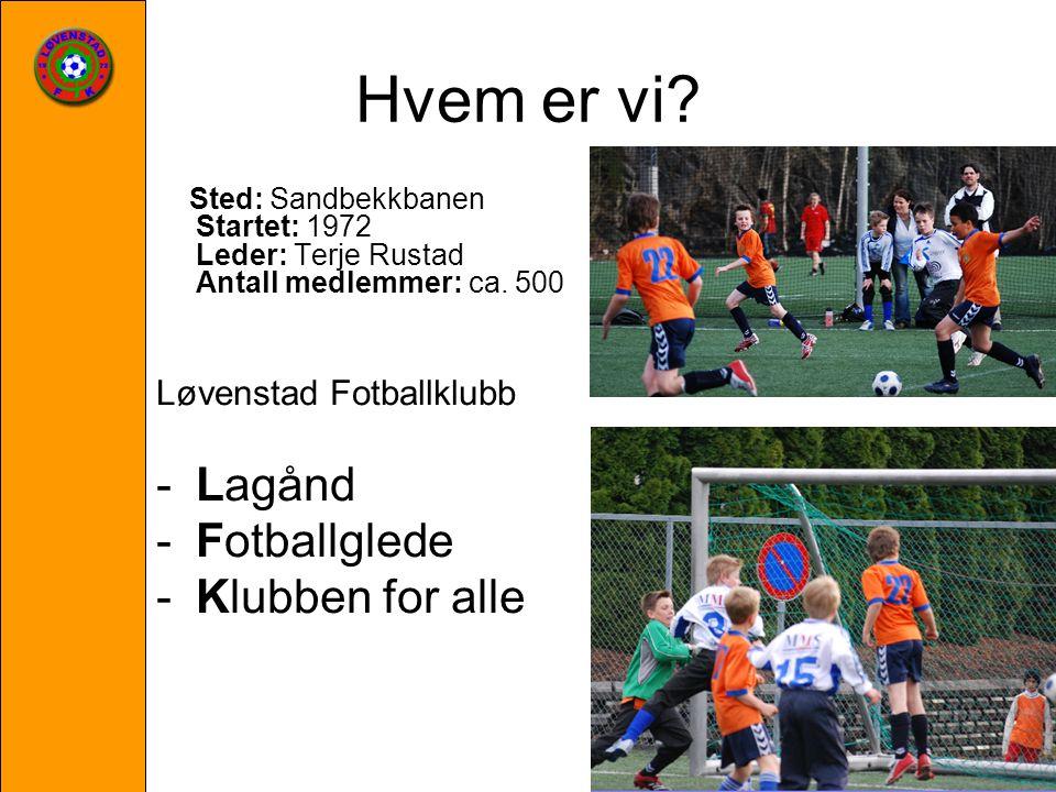 Hvem er vi? Sted: Sandbekkbanen Startet: 1972 Leder: Terje Rustad Antall medlemmer: ca. 500 Løvenstad Fotballklubb -Lagånd -Fotballglede -Klubben for
