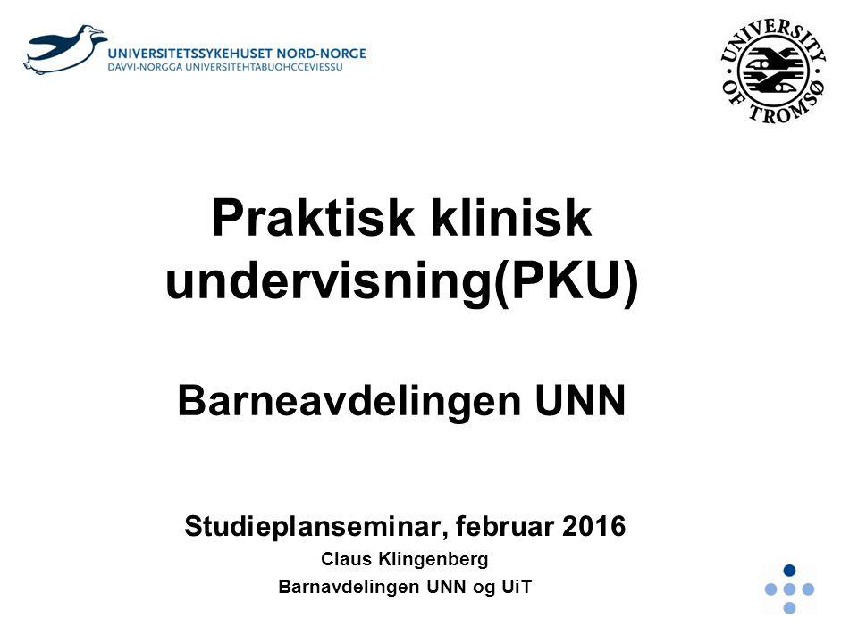Praktisk klinisk undervisning(PKU) Barneavdelingen UNN Studieplanseminar, februar 2016 Claus Klingenberg Barnavdelingen UNN og UiT