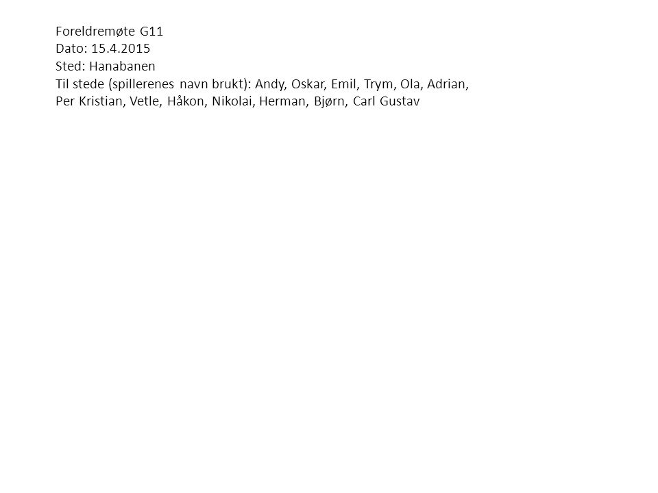 Foreldremøte G11 Dato: 15.4.2015 Sted: Hanabanen Til stede (spillerenes navn brukt): Andy, Oskar, Emil, Trym, Ola, Adrian, Per Kristian, Vetle, Håkon, Nikolai, Herman, Bjørn, Carl Gustav