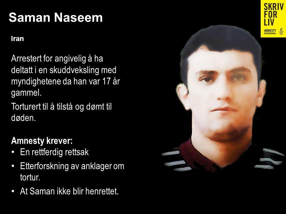 Saman Naseem Iran Arrestert for angivelig å ha deltatt i en skuddveksling med myndighetene da han var 17 år gammel. Torturert til å tilstå og dømt til