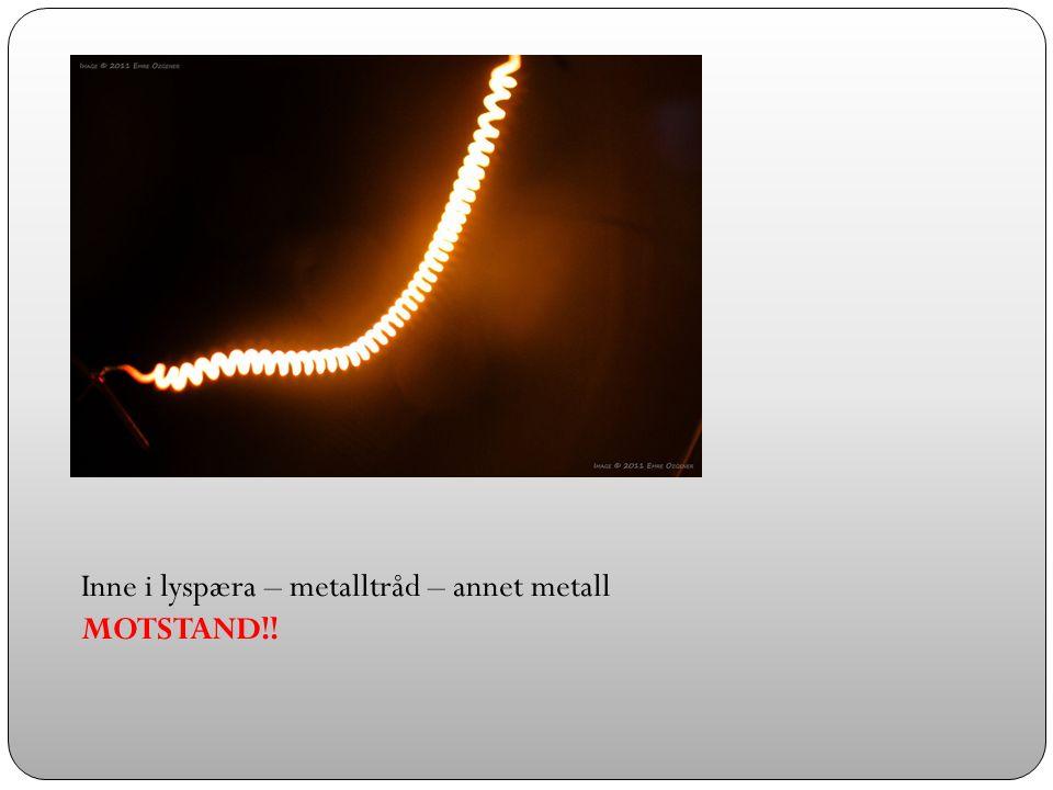 Inne i lyspæra – metalltråd – annet metall MOTSTAND!!