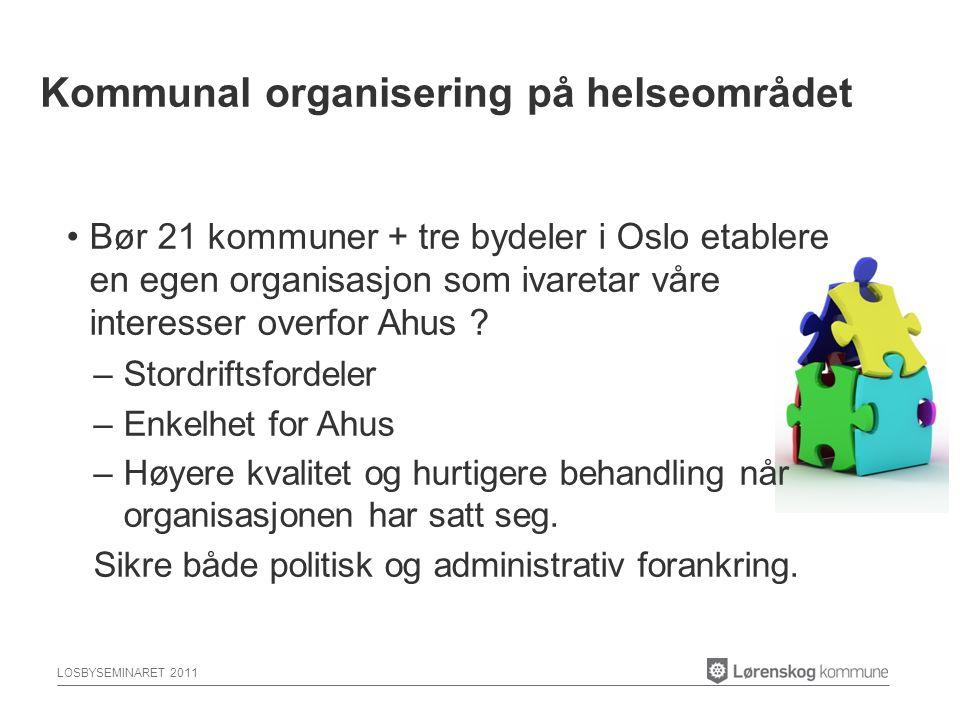 LOSBYSEMINARET 2011 Bør 21 kommuner + tre bydeler i Oslo etablere en egen organisasjon som ivaretar våre interesser overfor Ahus .