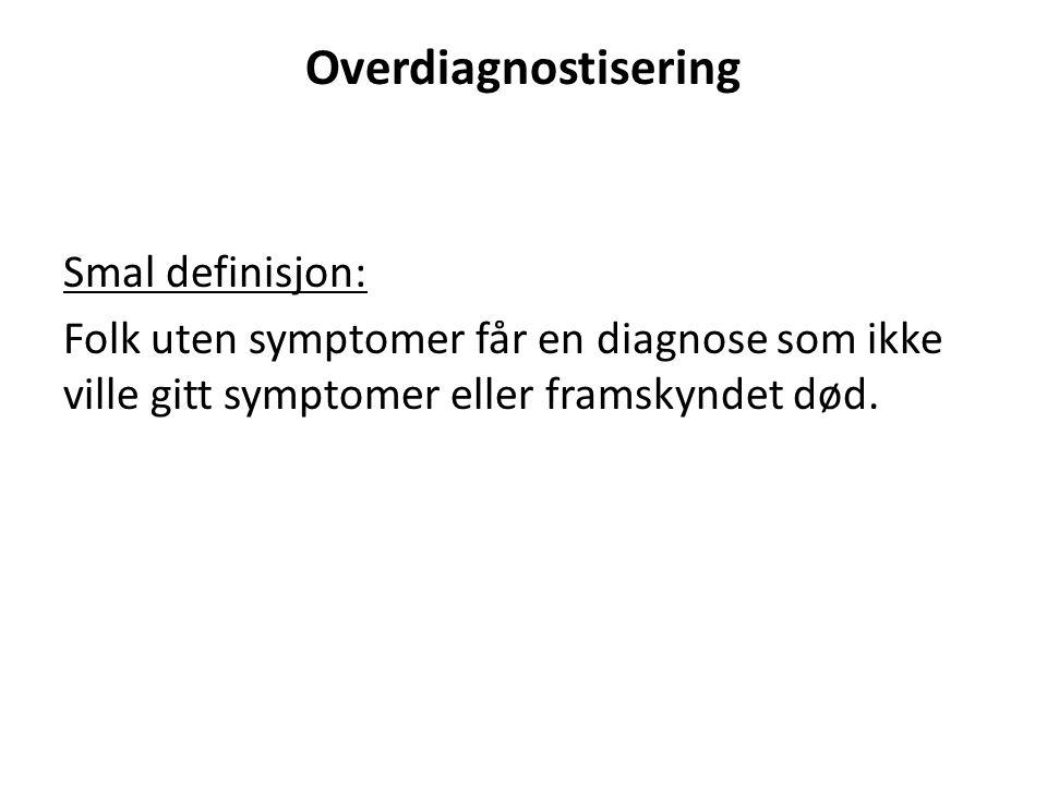 Overdiagnostisering Smal definisjon: Folk uten symptomer får en diagnose som ikke ville gitt symptomer eller framskyndet død.