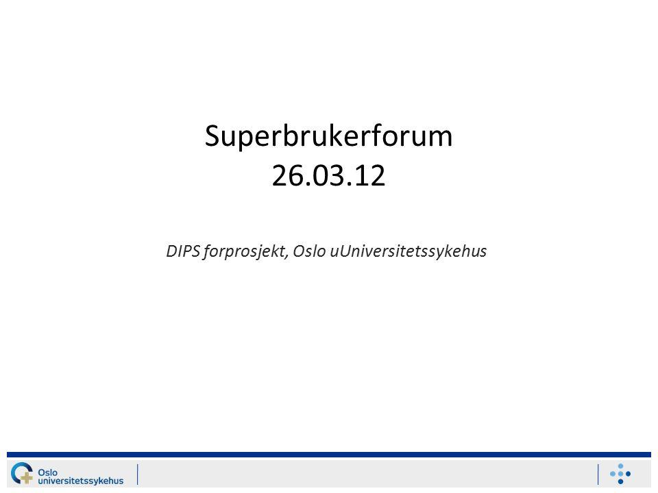 Superbrukerforum 26.03.12 DIPS forprosjekt, Oslo uUniversitetssykehus