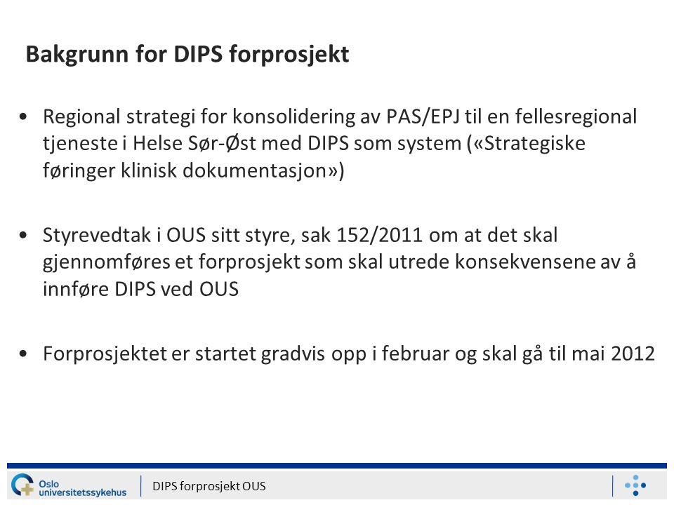 Bakgrunn for DIPS forprosjekt Regional strategi for konsolidering av PAS/EPJ til en fellesregional tjeneste i Helse Sør-Øst med DIPS som system («Strategiske føringer klinisk dokumentasjon») Styrevedtak i OUS sitt styre, sak 152/2011 om at det skal gjennomføres et forprosjekt som skal utrede konsekvensene av å innføre DIPS ved OUS Forprosjektet er startet gradvis opp i februar og skal gå til mai 2012 DIPS forprosjekt OUS