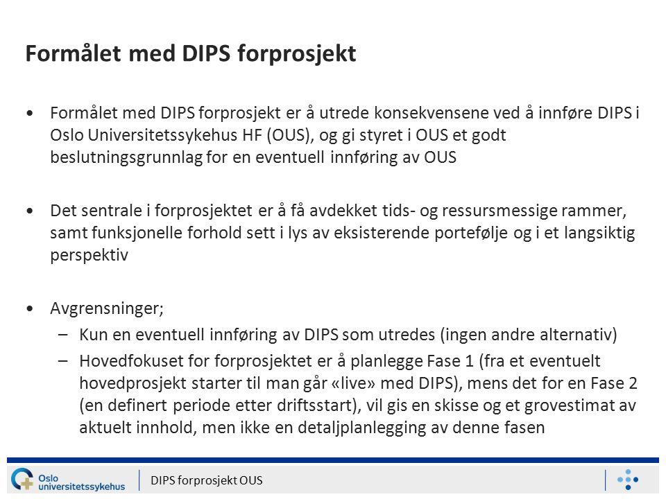 Formålet med DIPS forprosjekt Formålet med DIPS forprosjekt er å utrede konsekvensene ved å innføre DIPS i Oslo Universitetssykehus HF (OUS), og gi styret i OUS et godt beslutningsgrunnlag for en eventuell innføring av OUS Det sentrale i forprosjektet er å få avdekket tids- og ressursmessige rammer, samt funksjonelle forhold sett i lys av eksisterende portefølje og i et langsiktig perspektiv Avgrensninger; –Kun en eventuell innføring av DIPS som utredes (ingen andre alternativ) –Hovedfokuset for forprosjektet er å planlegge Fase 1 (fra et eventuelt hovedprosjekt starter til man går «live» med DIPS), mens det for en Fase 2 (en definert periode etter driftsstart), vil gis en skisse og et grovestimat av aktuelt innhold, men ikke en detaljplanlegging av denne fasen DIPS forprosjekt OUS