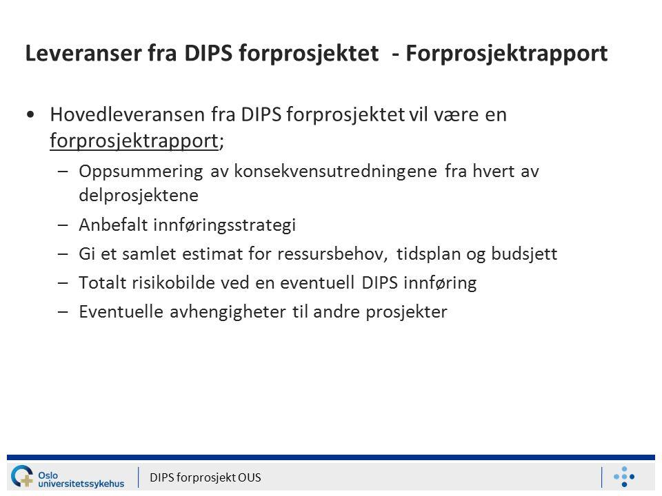 Leveranser fra DIPS forprosjektet - Forprosjektrapport Hovedleveransen fra DIPS forprosjektet vil være en forprosjektrapport; –Oppsummering av konsekvensutredningene fra hvert av delprosjektene –Anbefalt innføringsstrategi –Gi et samlet estimat for ressursbehov, tidsplan og budsjett –Totalt risikobilde ved en eventuell DIPS innføring –Eventuelle avhengigheter til andre prosjekter DIPS forprosjekt OUS