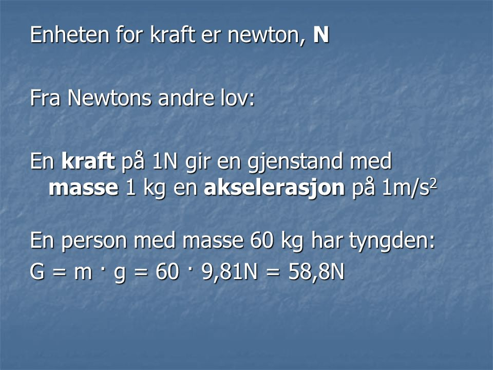 Enheten for kraft er newton, N Fra Newtons andre lov: En kraft på 1N gir en gjenstand med masse 1 kg en akselerasjon på 1m/s 2 En person med masse 60 kg har tyngden: G = m · g = 60 · 9,81N = 58,8N