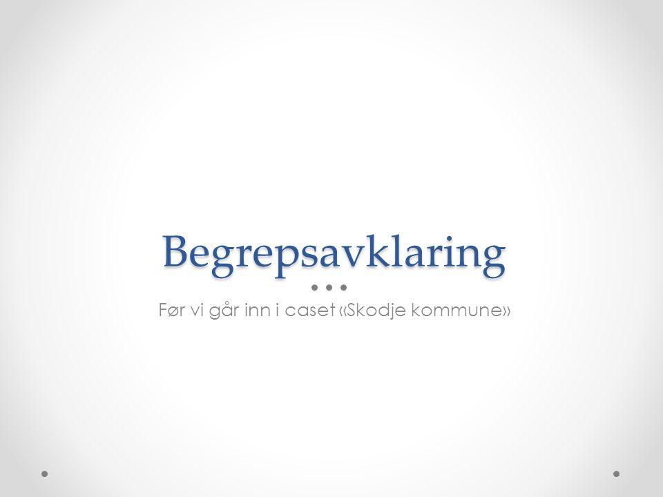 Begrepsavklaring Før vi går inn i caset «Skodje kommune»