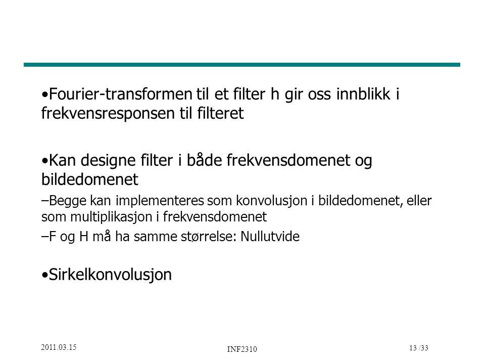 13 /33 2011.03.15 INF2310 Fourier-transformen til et filter h gir oss innblikk i frekvensresponsen til filteret Kan designe filter i både frekvensdomenet og bildedomenet –Begge kan implementeres som konvolusjon i bildedomenet, eller som multiplikasjon i frekvensdomenet –F og H må ha samme størrelse: Nullutvide Sirkelkonvolusjon
