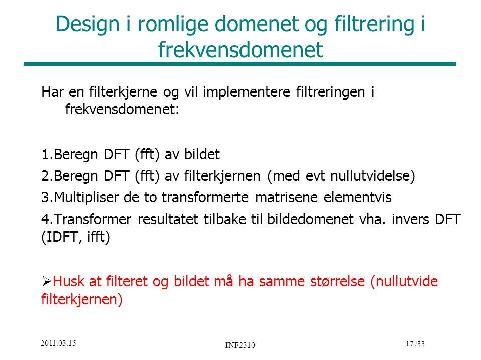 17 /33 2011.03.15 INF2310 Design i romlige domenet og filtrering i frekvensdomenet Har en filterkjerne og vil implementere filtreringen i frekvensdomenet: 1.Beregn DFT (fft) av bildet 2.Beregn DFT (fft) av filterkjernen (med evt nullutvidelse) 3.Multipliser de to transformerte matrisene elementvis 4.Transformer resultatet tilbake til bildedomenet vha.