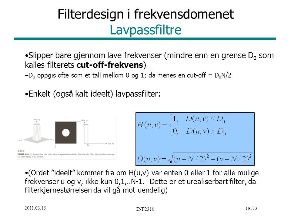 19 /33 2011.03.15 INF2310 Filterdesign i frekvensdomenet Lavpassfiltre Slipper bare gjennom lave frekvenser (mindre enn en grense D 0 som kalles filterets cut-off-frekvens) –D 0 oppgis ofte som et tall mellom 0 og 1; da menes en cut-off = D 0 N/2 Enkelt (også kalt ideelt) lavpassfilter: (Ordet ideelt kommer fra om H(u,v) var enten 0 eller 1 for alle mulige frekvenser u og v, ikke kun 0,1,..N-1.