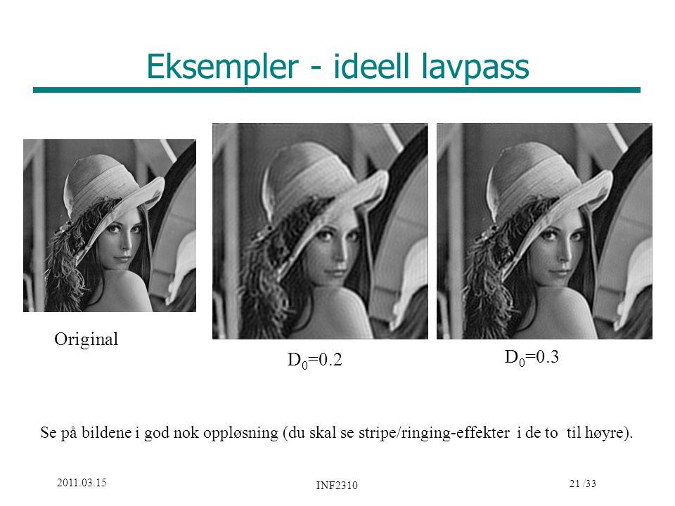 21 /33 2011.03.15 INF2310 Eksempler - ideell lavpass Original D 0 =0.2 D 0 =0.3 Se på bildene i god nok oppløsning (du skal se stripe/ringing-effekter i de to til høyre).