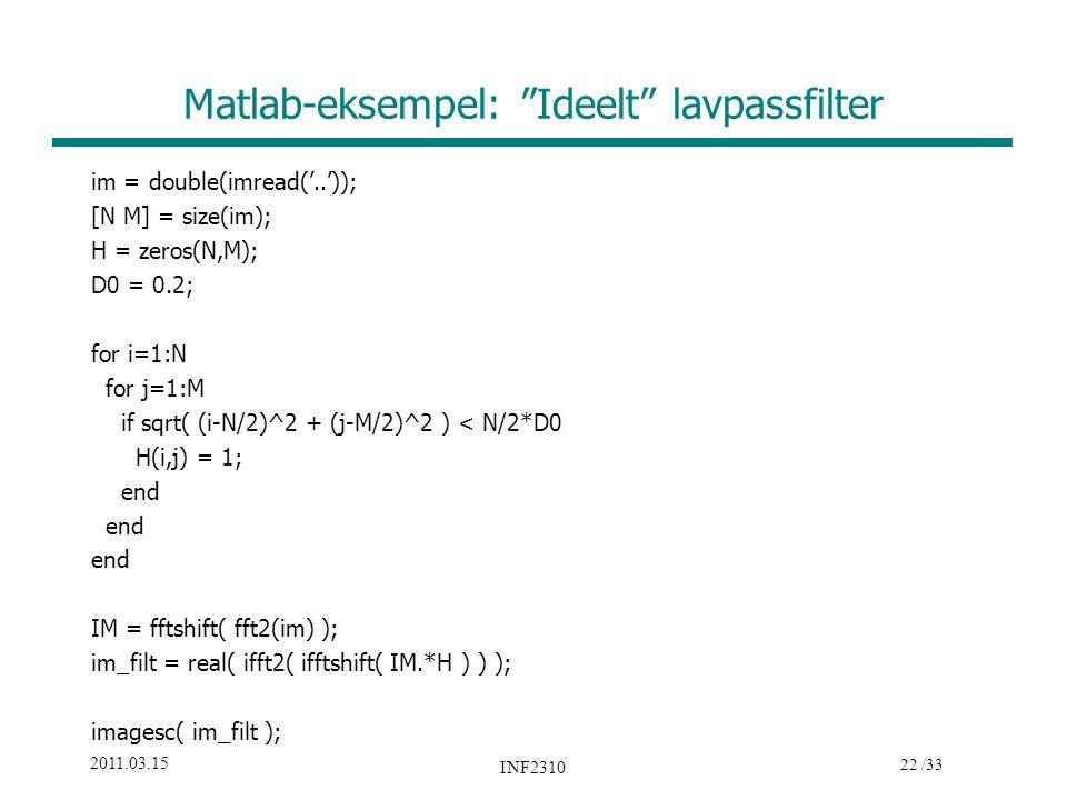 22 /33 2011.03.15 INF2310 Matlab-eksempel: Ideelt lavpassfilter im = double(imread('..')); [N M] = size(im); H = zeros(N,M); D0 = 0.2; for i=1:N for j=1:M if sqrt( (i-N/2)^2 + (j-M/2)^2 ) < N/2*D0 H(i,j) = 1; end IM = fftshift( fft2(im) ); im_filt = real( ifft2( ifftshift( IM.*H ) ) ); imagesc( im_filt );