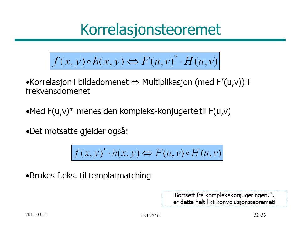32 /33 2011.03.15 INF2310 Korrelasjonsteoremet Korrelasjon i bildedomenet  Multiplikasjon (med F * (u,v)) i frekvensdomenet Med F(u,v)* menes den kom