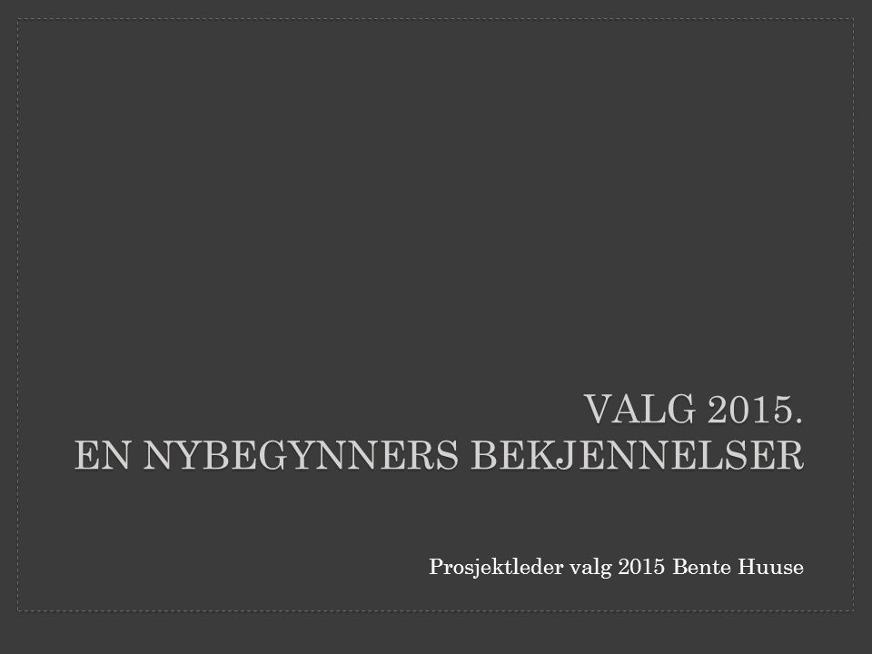 Prosjektleder valg 2015 Bente Huuse VALG 2015. EN NYBEGYNNERS BEKJENNELSER
