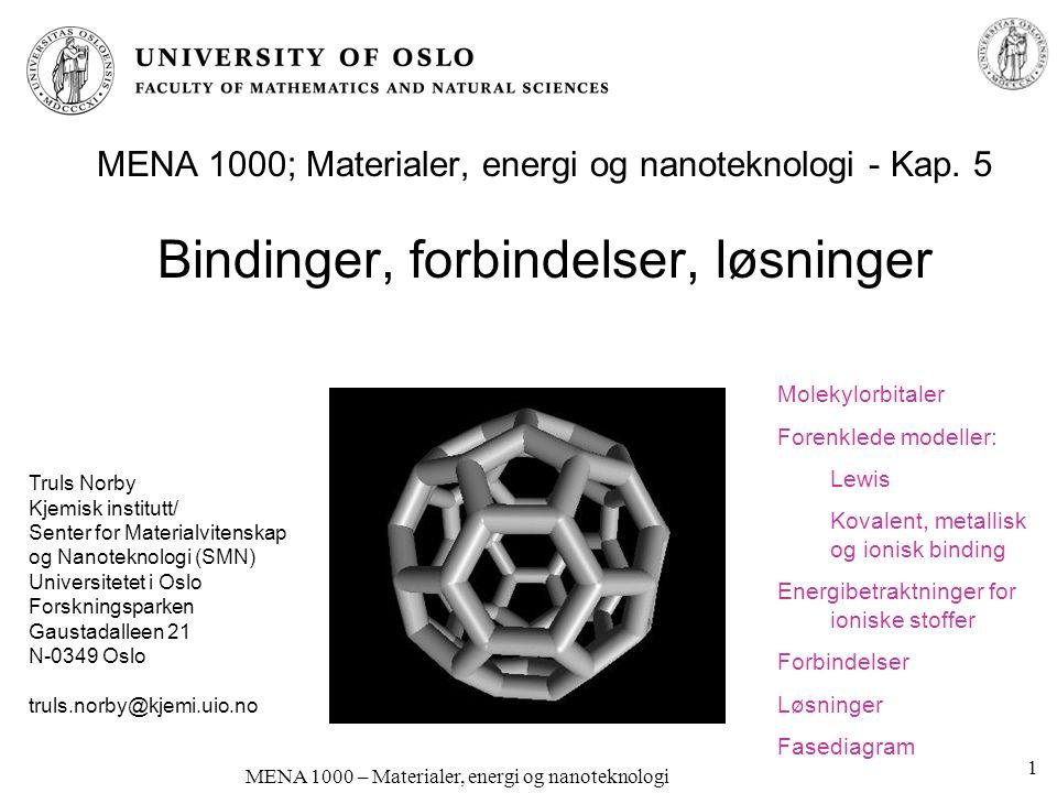 MENA 1000 – Materialer, energi og nanoteknologi Molekylorbitaler Hvis to atomer er svært nær hverandre må hvert elektron forholde seg til begge kjerner og alle andre elektroner: Atomorbitalene blir til molekylorbitaler (MO) –Tilnærmelse: Lineær kombinasjon av atomorbitaler (LCAO) Vi får like mange molekylorbitaler som summen av atomorbitalene Bindende og antibindende(*) Bindende orbitaler har høy sannsynlighet mellom atomkjernene Eksempel: s + s Figur fra P.