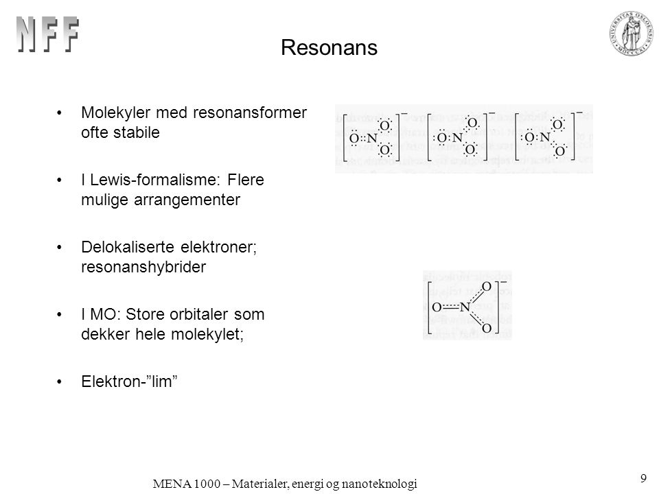 MENA 1000 – Materialer, energi og nanoteknologi Resonans Molekyler med resonansformer ofte stabile I Lewis-formalisme: Flere mulige arrangementer Delokaliserte elektroner; resonanshybrider I MO: Store orbitaler som dekker hele molekylet; Elektron- lim 9
