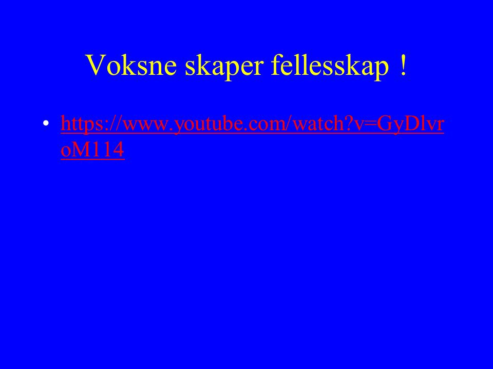 Voksne skaper fellesskap ! https://www.youtube.com/watch?v=GyDlvr oM114https://www.youtube.com/watch?v=GyDlvr oM114