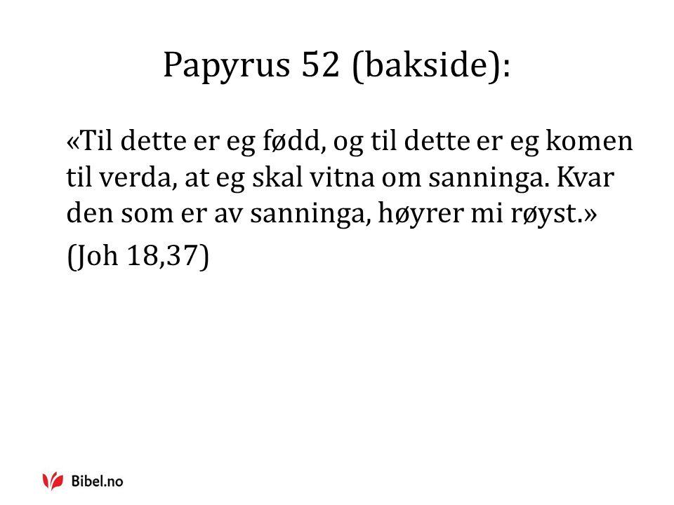 Papyrus 52 (bakside): «Til dette er eg fødd, og til dette er eg komen til verda, at eg skal vitna om sanninga.