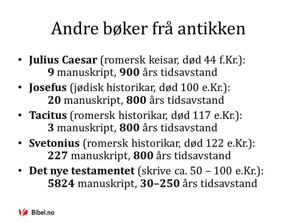 Andre bøker frå antikken Julius Caesar (romersk keisar, død 44 f.Kr.): 9 manuskript, 900 års tidsavstand Josefus (jødisk historikar, død 100 e.Kr.): 20 manuskript, 800 års tidsavstand Tacitus (romersk historikar, død 117 e.Kr.): 3 manuskript, 800 års tidsavstand Svetonius (romersk historikar, død 122 e.Kr.): 227 manuskript, 800 års tidsavstand Det nye testamentet (skrive ca.