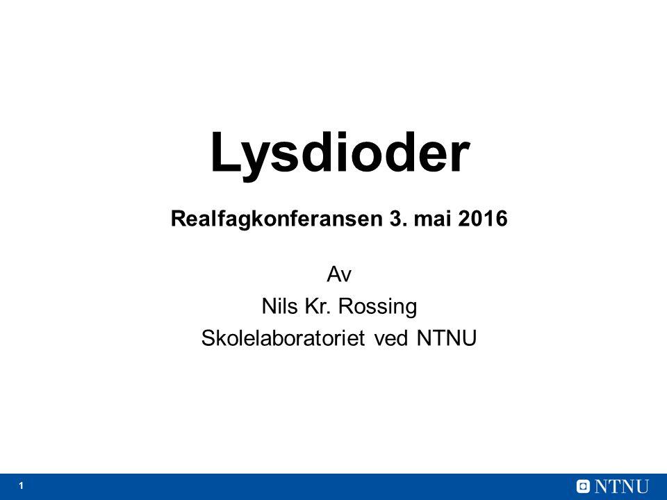 1 Lysdioder Realfagkonferansen 3. mai 2016 Av Nils Kr. Rossing Skolelaboratoriet ved NTNU