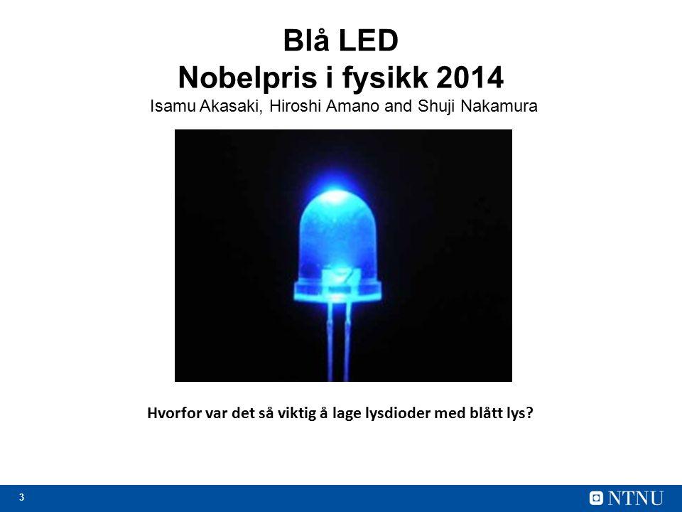 3 Blå LED Nobelpris i fysikk 2014 Isamu Akasaki, Hiroshi Amano and Shuji Nakamura Hvorfor var det så viktig å lage lysdioder med blått lys